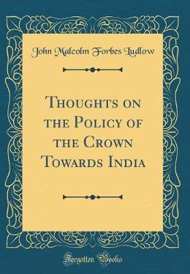 Thoughts on the Policy of the Crown Towards India (Classic Reprint) by John Malcolm Forbes Ludlow