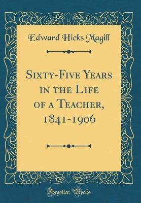 Sixty-Five Years in the Life of a Teacher, 1841-1906 (Classic Reprint) by Edward Hicks Magill