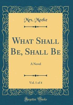 What Shall Be, Shall Be, Vol. 1 of 4 by Mrs Meeke