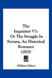 The Inquisitor V1: Or the Struggle in Ferrara, an Historical Romance (1870) by William Gilbert