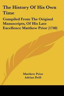 The History Of His Own Time: Compiled From The Original Manuscripts, Of His Late Excellence Matthew Prior (1740) by Matthew Prior image
