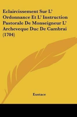 Eclaircissement Sur L' Ordonnance Et L' Instruction Pastorale De Monseigneur L' Archeveque Duc De Cambrai (1704) by Eustace