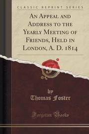 An Appeal and Address to the Yearly Meeting of Friends, Held in London, A. D. 1814 (Classic Reprint) by Thomas Foster image