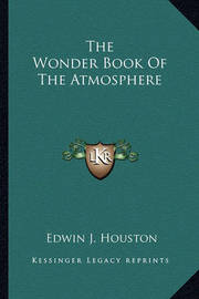 The Wonder Book of the Atmosphere by Edwin James Houston