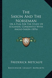 The Saxon and the Norseman: Or a Plea for the Study of Icelandic Conjointly with Anglo-Saxon (1876) by Frederick Metcalfe