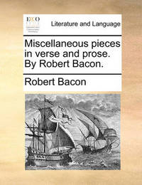 Miscellaneous Pieces in Verse and Prose. by Robert Bacon. by Robert Bacon