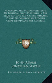 Novanglus and Massachusettensis or Political Essays Published in the Years 1774 and 1775 on the Principal Points of Controversy Between Great Britain and Her Colonies by John Adams