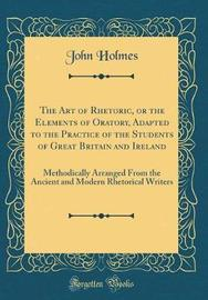 The Art of Rhetoric, or the Elements of Oratory, Adapted to the Practice of the Students of Great Britain and Ireland by John Holmes