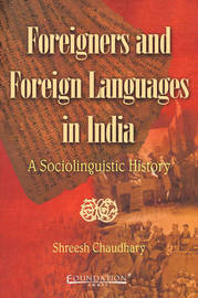 Foreigners and Foreign Languages in India: A Sociolinguistic History by Shreesh Chaudhary