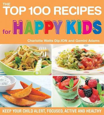 The Top 100 Recipes for Happy Kids: Keep Your Child Alert, Focused, Active, and Healthy by Charlotte Watts image