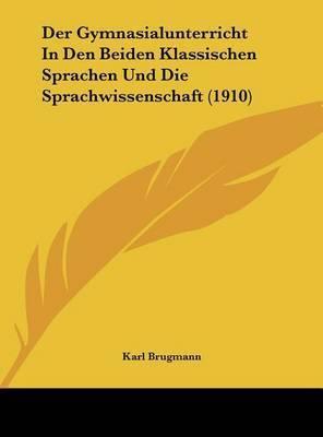 Der Gymnasialunterricht in Den Beiden Klassischen Sprachen Und Die Sprachwissenschaft (1910) by Karl Brugmann