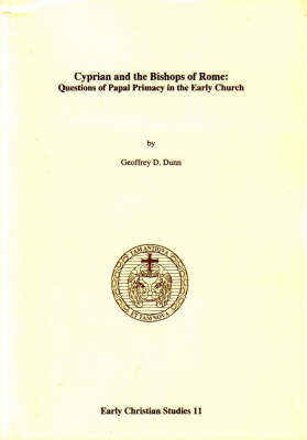 Cyprian and the Bishops of Rome: Questions of Papal Primary in the Early Church by Geoffrey D. Dunn