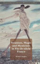Satanism, Magic and Mysticism in Fin-de-siecle France by R Ziegler