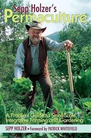 Sepp Holzer's Permaculture: A Practical Guide to Small-Scale, Integrative Farming and Gardening by Sepp Holzer