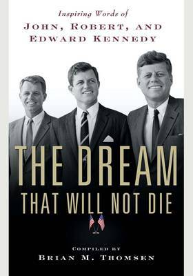The Dream That Will Not Die: Inspiring Words of John, Robert and Edward Kennedy by Brian M Thomsen image
