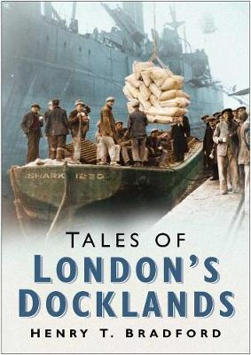 Tales of London Docklands by Henry T. Bradford