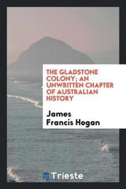 The Gladstone Colony; An Unwritten Chapter of Australian History by James Francis Hogan image