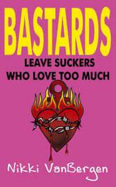 Bastards Leave Suckers Who Love Too Much by Nikki VanBergen image