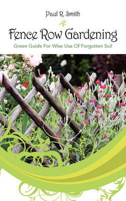 Fence Row Gardening: Green Guide for Wise Use of Forgotten Soil by Paul R Smith image