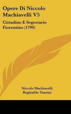 Opere Di Niccolo Machiavelli V5: Cittadino E Segretario Fiorentino (1799) by Niccolo Machiavelli image