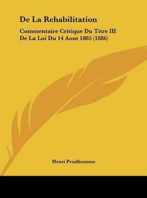 de La Rehabilitation: Commentaire Critique Du Titre III de La Loi Du 14 Aout 1885 (1886) by Henri Prudhomme
