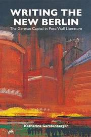 Writing the New Berlin by Katharina Gerstenberger