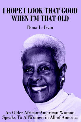 I Hope I Look That Good When I'm That Old: An Older African-American Woman Speaks to All Women in All of America by Dona Irvin image