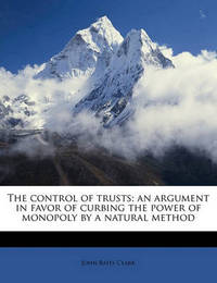The Control of Trusts; An Argument in Favor of Curbing the Power of Monopoly by a Natural Method by John Bates Clark