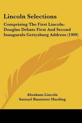Lincoln Selections: Comprising the First Lincoln-Douglas Debate First and Second Inaugurals Gettysburg Address (1909) by Abraham Lincoln image