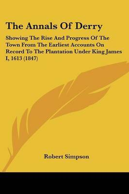 The Annals Of Derry: Showing The Rise And Progress Of The Town From The Earliest Accounts On Record To The Plantation Under King James I, 1613 (1847) by Robert Simpson