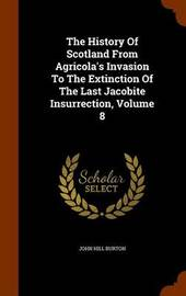 The History of Scotland from Agricola's Invasion to the Extinction of the Last Jacobite Insurrection, Volume 8 by John Hill Burton image