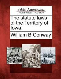 The Statute Laws of the Territory of Iowa. by William B Conway