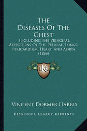 The Diseases of the Chest: Including the Principal Affections of the Pleurae, Lungs, Pericardium, Heart, and Aorta (1888) by Vincent Dormer Harris