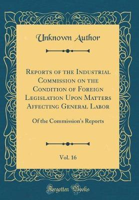 Reports of the Industrial Commission on the Condition of Foreign Legislation Upon Matters Affecting General Labor, Vol. 16 by Unknown Author