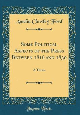 Some Political Aspects of the Press Between 1816 and 1830 by Amelia Clewley Ford