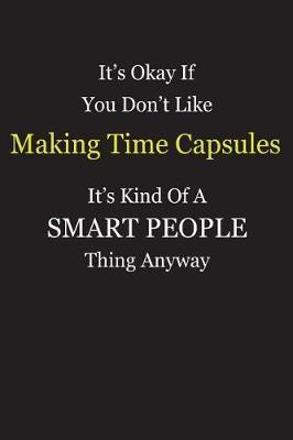 It's Okay If You Don't Like Making Time Capsules It's Kind Of A Smart People Thing Anyway by Unixx Publishing