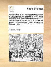 A Vindication of the Address to the People of Great Britain, on the Use of West India Produce. with Some Observations and Facts Relative to the Situ by Richard Hillier