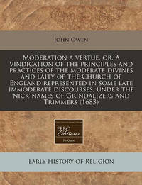 Moderation a Vertue, Or, a Vindication of the Principles and Practices of the Moderate Divines and Laity of the Church of England Represented in Some by John Owen