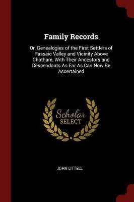 Family Records, Or, Genealogies of the First Settlers of Passaic Valley and Vicinity Above Chatham, with Their Ancestors and Descendants as Far as Can Now Be Ascertained by John Littell