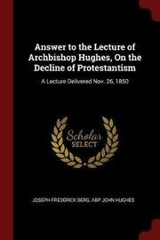 Answer to the Lecture of Archbishop Hughes, on the Decline of Protestantism by Joseph Frederick Berg image