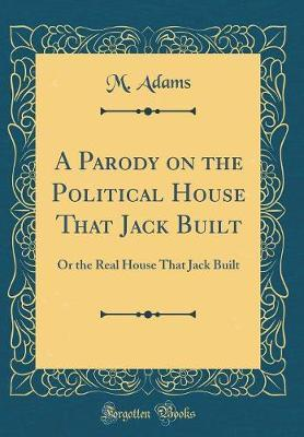 A Parody on the Political House That Jack Built by M Adams