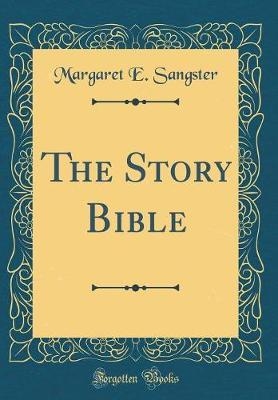 The Story Bible (Classic Reprint) by Margaret E.Sangster