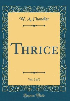 Thrice, Vol. 2 of 2 (Classic Reprint) by W A Chandler image