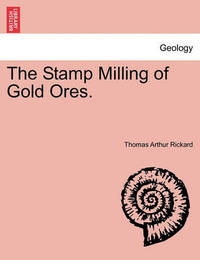 The Stamp Milling of Gold Ores. by Thomas Arthur Rickard