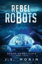 Rebel Robots by J S Morin