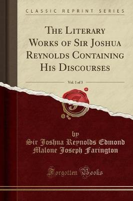 The Literary Works of Sir Joshua Reynolds Containing His Discourses, Vol. 1 of 3 (Classic Reprint) by Sir Joshua Reynolds Edmond Ma Farington
