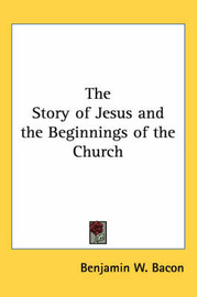 The Story of Jesus and the Beginnings of the Church by Benjamin W. Bacon image