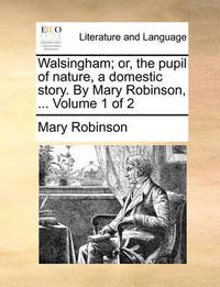 Walsingham; Or, the Pupil of Nature, a Domestic Story. by Mary Robinson, ... Volume 1 of 2 by Mary Robinson