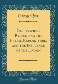 Observations Respecting the Public Expenditure, and the Influence of the Crown (Classic Reprint) by George Rose image
