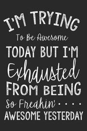 I'm Trying to Be Awesome Today But I'm Exhausted from Being So Freakin' Awesome Yesterday by Creative Juices Publishing